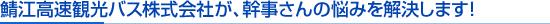 鯖江高速観光バス株式会社が、幹事さんの悩みを解決します!